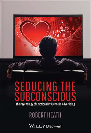 Seducing the Subconscious: The Psychology of Emotional Influence in Advertising de Robert Heath