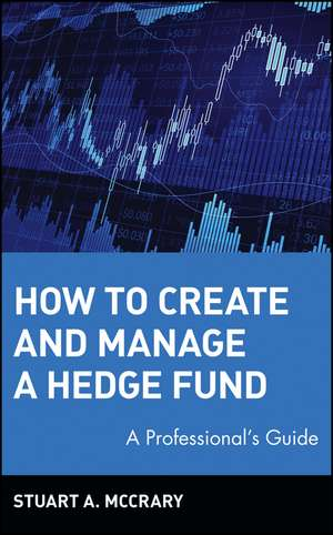 How to Create and Manage a Hedge Fund: A Professional′s Guide de Stuart A. McCrary
