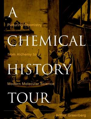 A Chemical History Tour: Picturing Chemistry from Alchemy to Modern Molecular Science de Arthur Greenberg