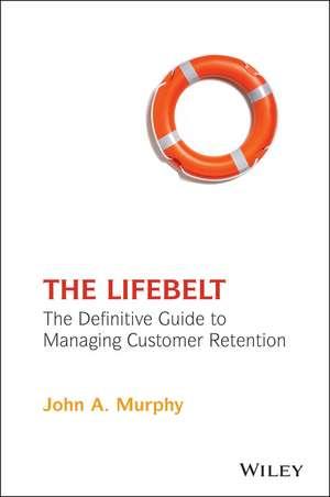 The Lifebelt: The Definitive Guide to Managing Customer Retention de John A. Murphy