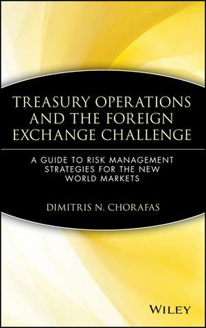 Treasury Operations and the Foreign Exchange Challenge: A Guide to Risk Management Strategies for the New World Markets de Dimitris N. Chorafas