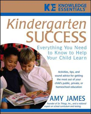 Kindergarten Success: Everything You Need to Know to Help Your Child Learn de Al James