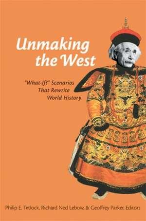 "Unmaking the West: ""What-If?"" Scenarios That Rewrite World History de Philip Tetlock"