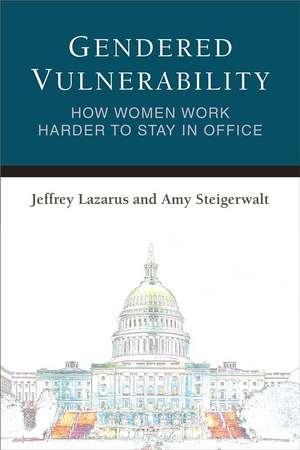 Gendered Vulnerability: How Women Work Harder to Stay in Office de Jeffrey Lazarus