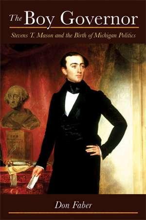 The Boy Governor: Stevens T. Mason and the Birth of Michigan Politics de Don Faber