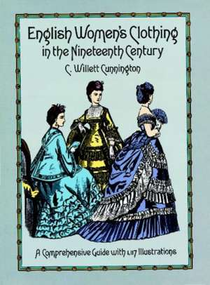 English Women's Clothing in the Nineteenth Century:  A Comprehensive Guide with 1,117 Illustrations de C. Willett Cunnington