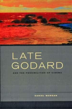 Late Godard and the Possibilities of Cinema de Daniel Morgan