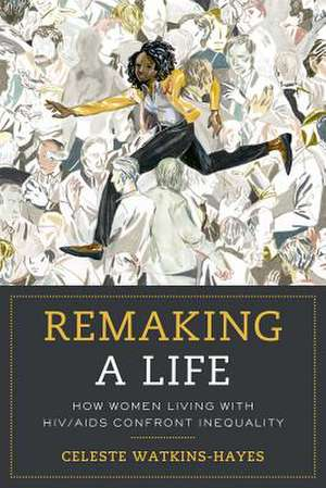 Remaking a Life – How Women Living with HIV/AIDS Confront Inequality de Celeste Watkins–hayes