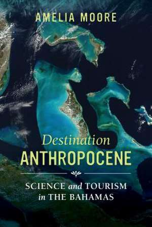 Destination Anthropocene – Science and Tourism in The Bahamas de Amelia Moore