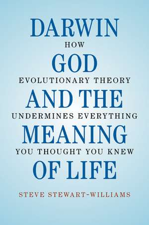 Darwin, God and the Meaning of Life: How Evolutionary Theory Undermines Everything You Thought You Knew de Steve Stewart-Williams
