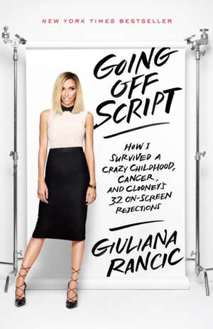 Going Off Script:  How I Survived a Crazy Childhood, Cancer, and Clooney's 32 On-Screen Rejections de Giuliana Rancic