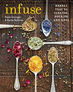 Infuse: Herbal Teas to Cleanse, Nourish and Heal de Karen Sullivan