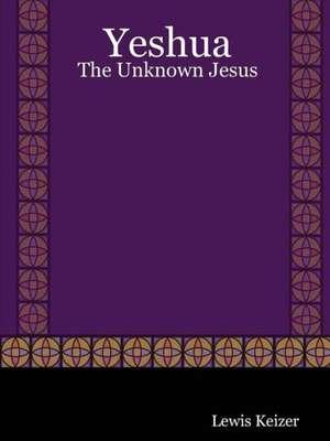 Yeshua:  The Unknown Jesus de Lewis Keizer