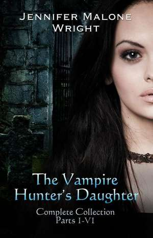The Vampire Hunter's Daughter the Complete Collection:  From the Ashes de Jennifer Malone Wright