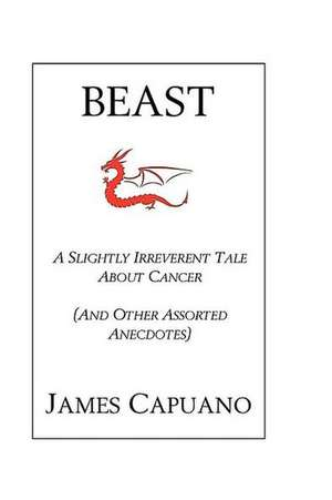 Beast:  A Slightly Irreverent Tale about Cancer (and Other Assorted Anecdotes) de James Capuano