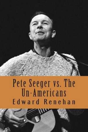 Pete Seeger vs. the Un-Americans:  A Tale of the Blacklist de Edward Renehan