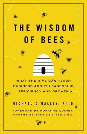 The Wisdom of Bees: What the Hive Can Teach Business about Leadership, Efficiency, and Growth de Michael O'Malley