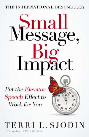 Small Message, Big Impact: Put the Elevator Speech Effect to Work for You de Terri Sjodin