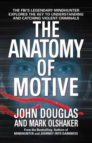 The Anatomy of Motive:  The FBI's Legendary Mindhunter Explores the Key to Understanding and Catching Violent Criminals de John Douglas