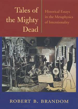 Tales of the Mighty Dead – Historical Essays in the Metaphysics of Intentionality de Robert B Brandom