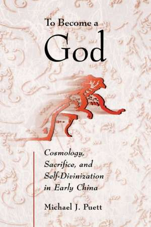 To Become a God – Cosmology,  Sacrifice, and Self–Divinization in Early China de Michael J Puett