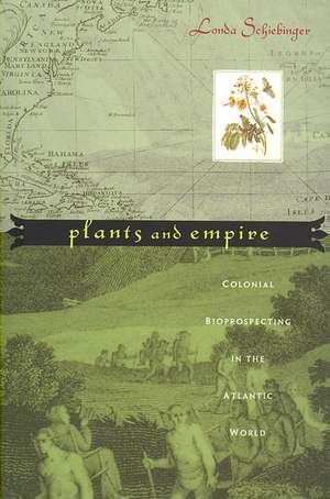 Plants and Empire – Colonial Bioprospecting in the  Atlantic World de Londa Schiebinger