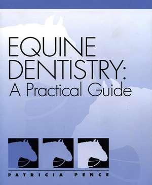 Equine Dentistry: A Practical Guide de Patricia Pence