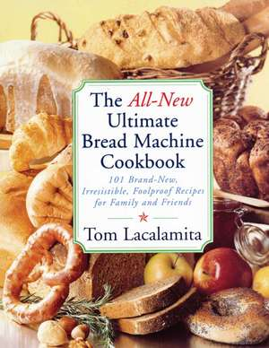 The All New Ultimate Bread Machine Cookbook: 101 Brand New Irresistible Foolproof Recipes For Family And Friends de Tom Lacalamita