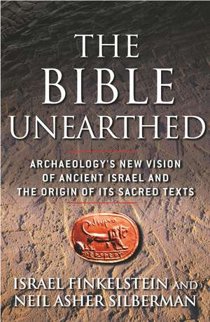 The Bible Unearthed: Archaeology's New Vision of Ancient Israel and the Origin of Its Sacred Texts de Israel Finkelstein