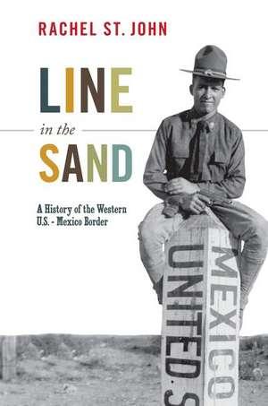 Line in the Sand – A History of the Western U.S.–Mexico Border de Rachel St. John