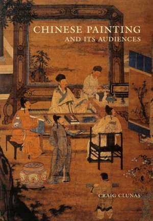 Chinese Painting and Its Audiences de Craig Clunas