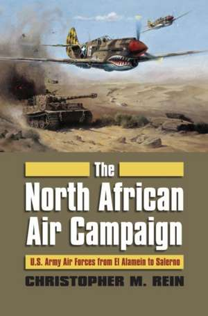The North African Air Campaign:  U.S. Army Air Forces from El Alamein to Salerno de Chrisopher M. Rein