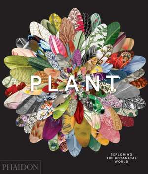 Plant: Exploring the Botanical World de Phaidon Editors