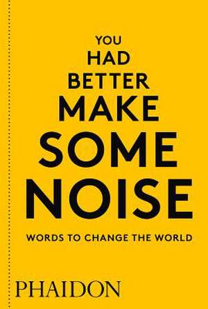 You Had Better Make Some Noise: Words to Change the World de Phaidon Editors