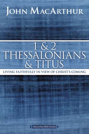 1 and 2 Thessalonians and Titus: Living Faithfully in View of Christ's Coming de John F. MacArthur