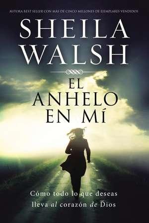 El anhelo en mí: Cómo todo lo que deseas lleva al corazón de Dios de Sheila Walsh