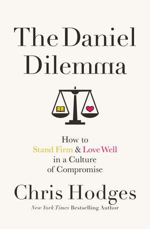 The Daniel Dilemma: How to Stand Firm and Love Well in a Culture of Compromise de Chris Hodges