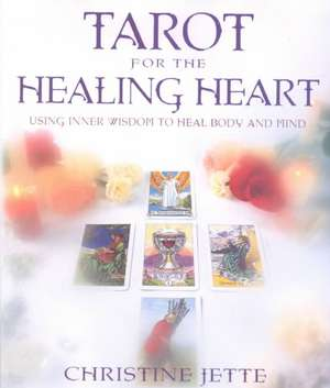 Tarot for the Healing Heart:  Using Inner Wisdom to Heal Body and Mind de Christine Jette