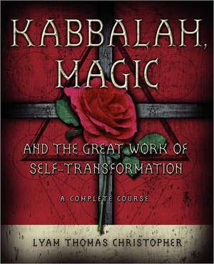 Kabbalah, Magic and the Great Work of Self-Transformation:  A Complete Course de Lyam Thomas Christopher