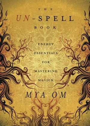 The Un-Spell Book:  Energy Essentials for Mastering Magick de Mya Om