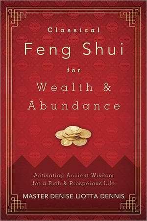 Classical Feng Shui for Wealth & Abundance:  Activating Ancient Wisdom for a Rich & Prosperous Life de Denise Liotta Dennis