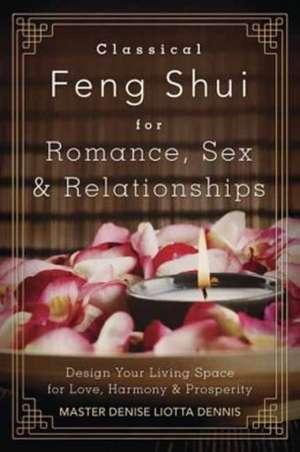 Classical Feng Shui for Romance, Sex & Relationships:  Design Your Living Space for Love, Harmony & Prosperity de Denise Liotta Dennis