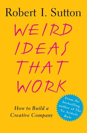Weird Ideas That Work:  How to Build a Creative Company de Robert I. Sutton