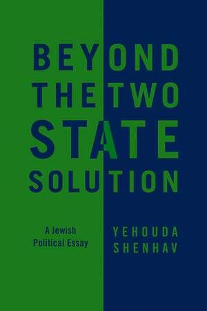 Beyond the Two–State Solution: A Jewish Political Essay de Yehouda Shenhav