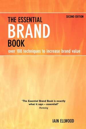 The Essential Brand Book:  Over 100 Techniques to Increase Brand Value de Iain Ellwood