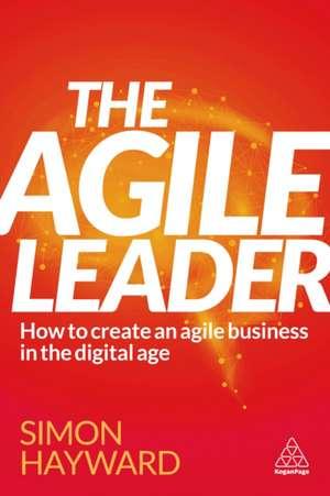 The Agile Leader: How to Create an Agile Business Through Moments of Choice de Simon Hayward
