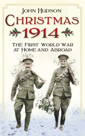 Christmas 1914:  The First World War at Home and Abroad de John Hudson
