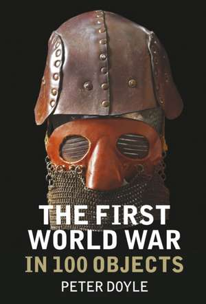 The First World War in 100 Objects de Peter Doyle