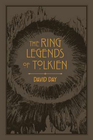 The Ring Legends of Tolkien: An Illustrated Exploration of Rings in Tolkien's World, and the Sources that Inspired his Work from Myth, Literature and History de David Day