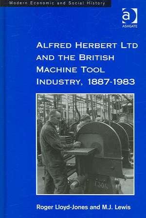 Alfred Herbert Ltd and the British Machine Tool Industry, 1887-1983 de Roger Lloyd-Jones